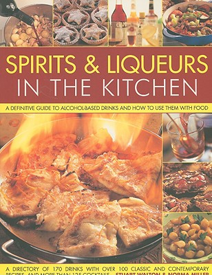 Spirits & Liqueurs for Cooking: A Definitive Guide to Alcohol-Based Drinks and How to Use Them with Food - Walton, Stuart, and Miller, Norma