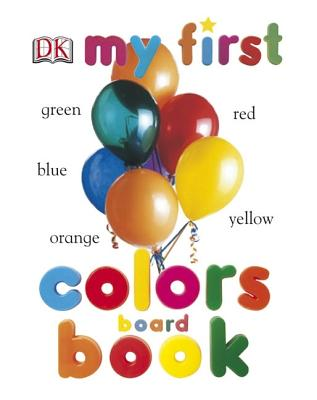 My First Colors Board Book - DK Publishing, and Dorling Kindersley Publishing (Creator)
