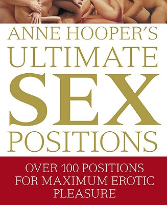 Ultimate Sex Positions: Over 100 Positions for Maximum Erotic Pleasure - Hooper, Anne