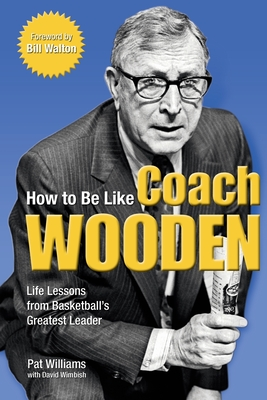 How to Be Like Coach Wooden: Life Lessons from Basketball's Greatest Leader - Williams, Pat, and Wimbish, David, and Walton, Bill (Foreword by)