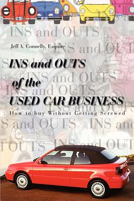 Ins and Outs of the Used Car Business: How to Buy Without Getting Screwed - Connelly, Esquire Jeff a