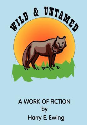 Wild and Untamed - Ewing, Harry E