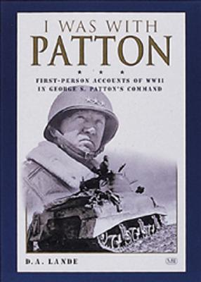 I Was with Patton: First-Person Accounts of WWII in George S. Patton's Command - Lande, D A