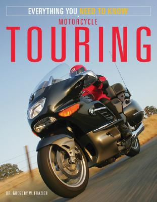 Motorcycle Touring: Everything You Need to Know - Frazier, Gregory W, Dr., and Frazier, Gregory W, Dr.
