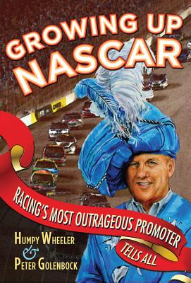 Growing Up NASCAR: Racing's Most Outrageous Promoter Tells All - Wheeler, Humpy, and Golenbock, Peter