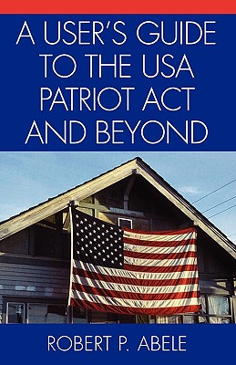 A User's Guide to the USA Patriot ACT and Beyond - Abele, Robert P