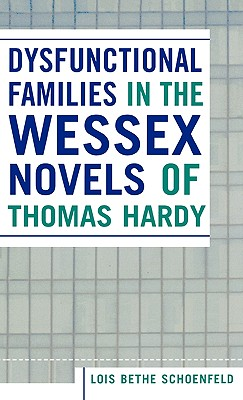 Dysfunctional Families in the Wessex Novels of Thomas Hardy - Schoenfeld, Lois