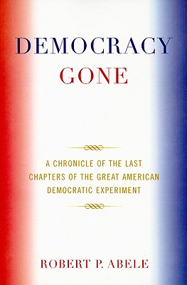 Democracy Gone: A Chronicle of the Last Chapters of the Great American Democratic Experiment - Abele, Robert P