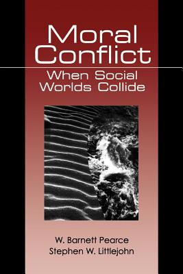 Moral Conflict: When Social Worlds Collide - Pearce, W Barnett, B.S., M.A., PH.D., and Littlejohn, Stephen W, Dr.
