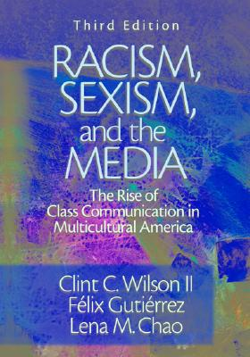 Racism, Sexism, and the Media: The Rise of Class Communication in Multicultural America - Wilson, Clint C, Dr., and Gutierrez, Felix F, and Chao, Lena M