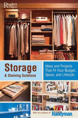 Storage & Shelving Solutions: Over 70 Projects and Ideas That Fit Your Budget, Space, and Lifestyle - Family Handyman (Editor)