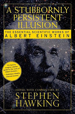 A Stubbornly Persistent Illusion: The Essential Scientific Works of Albert Einstein - Hawking, Stephen