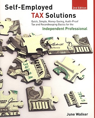Self-Employed Tax Solutions: Quick, Simple, Money-Saving, Audit-Proof Tax and Recordkeeping Basics for the Independent Professional - Walker, June Gail Patricia