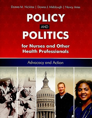 Policy and Politics for Nurses and Other Health Pofessionals: Advocacy and Action - Nickitas, Donna M (Editor), and Middaugh, Donna J (Editor), and Aries, Nancy (Editor)