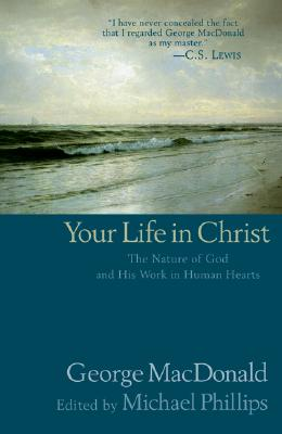 Your Life in Christ - MacDonald, George, and Phillips, Michael R (Editor)