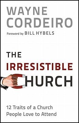 The Irresistible Church: 12 Traits of a Church Heaven Applauds - Cordeiro, Wayne, Dr.