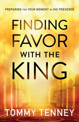 Finding Favor with the King: Preparing for Your Moment in His Presence - Tenney, Tommy