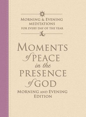 Moments of Peace in the Presence of God: Morning and Evening Edition - Bethany House Publishers (Creator)