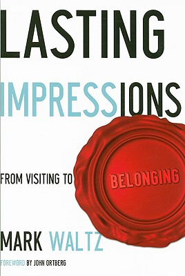 Lasting Impressions: From Visiting to Belonging - Waltz, Mark, and Ortberg, John (Foreword by)