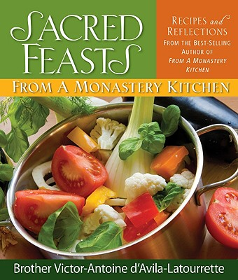 Sacred Feasts: From a Monastery Kitchen - d'Avila-Latourrette, Victor-Antoine, Brother
