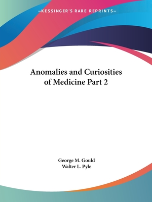 Anomalies and Curiosities of Medicine Part 2 - Gould, George M, and Pyle, Walter L