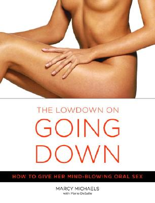 The Low Down on Going Down: How to Give Her Mind-Blowing Oral Sex - Michaels, Marcy, and Desalle, Marie