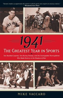 1941: The Greatest Year in Sports: Two Baseball Legends, Two Boxing Champs, and the Unstoppable Thoroughbred Who Made History in the Shadow of War - Vaccaro, Mike