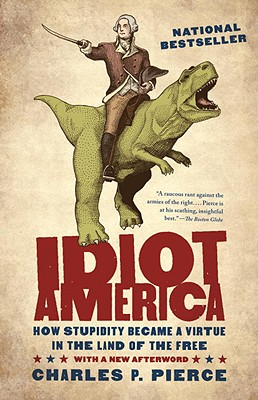 Idiot America: How Stupidity Became a Virtue in the Land of the Free - Pierce, Charles P