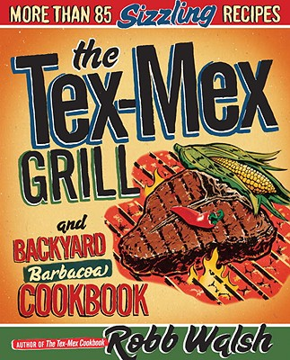 The Tex-Mex Grill and Backyard Barbacoa Cookbook - Walsh, Robb