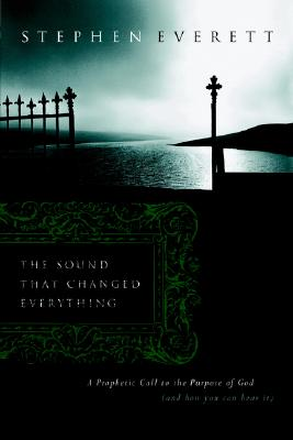 The Sound That Changed Everything: A Prophetic Call Back to the Purposes of God (and How You Can Hear It) - Everett, Stephen, and Alexander, Carl C (Foreword by), and Hinn, William D (Foreword by)