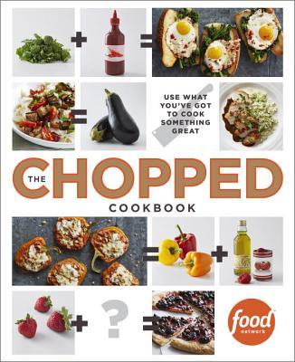 The Chopped Cookbook: Use What You've Got to Cook Something Great - Food Network Kitchens (Creator)
