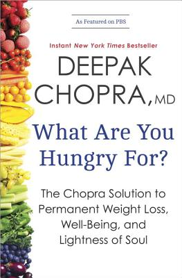What Are You Hungry For?: The Chopra Solution to Permanent Weight Loss, Well-Being, and Lightness of Soul - Chopra, Deepak, M.D.