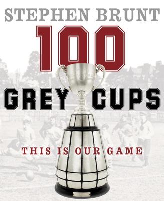 100 Grey Cups: This Is Our Game - Brunt, Stephen, and Canadian Football League