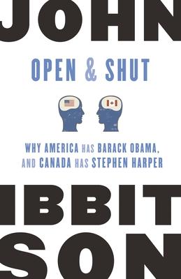 Open and Shut: Why America Has Barack Obama, and Canada Has Stephen Harper - Ibbitson, John