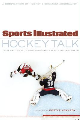Sports Illustrated Hockey Talk: From Hat Tricks to Headshots and Everything In-Between - Sports Illustrated, and Kennedy, Kostya (Foreword by)