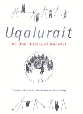 Uqalurait: An Oral History of Nunavut - Bennett, John, Professor (Editor), and Rowley, Susan (Editor), and Evaloardjuk, Suzanne (Foreword by)