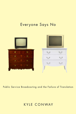 Everyone Says No: Public Service Broadcasting and the Failure of Translation - Conway, Kyle