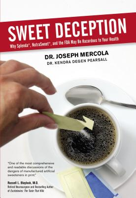 Sweet Deception: Why Splenda, Nutrasweet, and the FDA May Be Hazardous to Your Health - Mercola, Joseph, Dr., and Pearsall, Kendra Degan, Dr., and Pearsall, Kendra Degen, Dr.