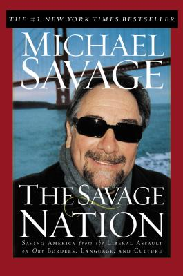 The Savage Nation: Saving America from the Liberal Assault on Our Borders, Language and Culture - Savage, Michael, Professor, and Thomas Nelson Publishers