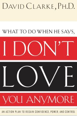 I Don't Love You Anymore: What to Do When He Says, - Clarke, David, Dr.
