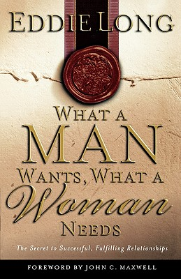 What a Man Wants, What a Woman Needs: The Secret to Successful, Fulfilling Relationships - Long, Eddie L, Bishop, D.D., D.H.L., and Maxwell, John C (Foreword by)