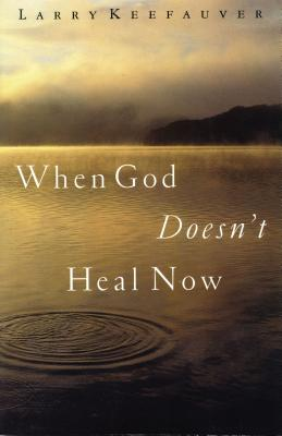 When God Doesn't Heal Now - Keefauver, Larry, Dr.
