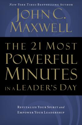 The 21 Most Powerful Minutes in a Leader's Day: Revitalize Your Spirit and Empower Your Leadership - Maxwell, John C