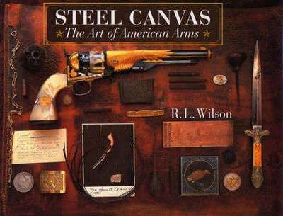 Steel Canvas: The Art of American Arms - Wilson, Robert Lawrence, and Beard, Peter H (Photographer), and Brown, G Allan (Photographer)