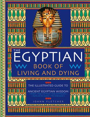 The Egyptian Book of Living and Dying: The Illustrated Guide to Ancient Egyptian Wisdom - Fletcher, Joann