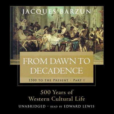 From Dawn to Decadence: 1500 to the Present: 500 Years of Western Cultural Life - Barzun, Jacques, and Lewis, Edward (Read by)