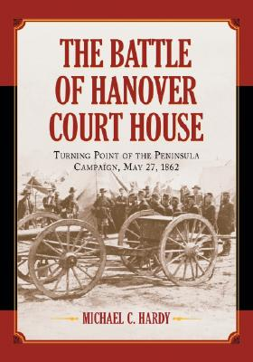 The Battle of Hanover Court House: Turning Point of the Peninsula Campaign, May 27, 1862 - Hardy, Michael C