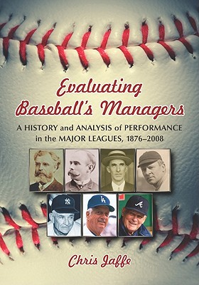 Evaluating Baseball's Managers: A History and Analysis of Performance in the Major Leagues, 1876-2008 - Jaffe, Chris