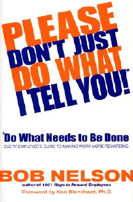 Please Don't Just Do What I Tell You!: Do What Needs to Be Done: Every Employee's Guide to Making Work More Rewarding - Nelson, Bob, and Blanchard, Ken (Foreword by)