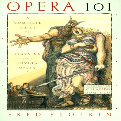 Opera 101: A Complete Guide to Learning and Loving Opera - Plotikin, Fred, and Plotkin, Fred, and Domingo, Placido (Introduction by)